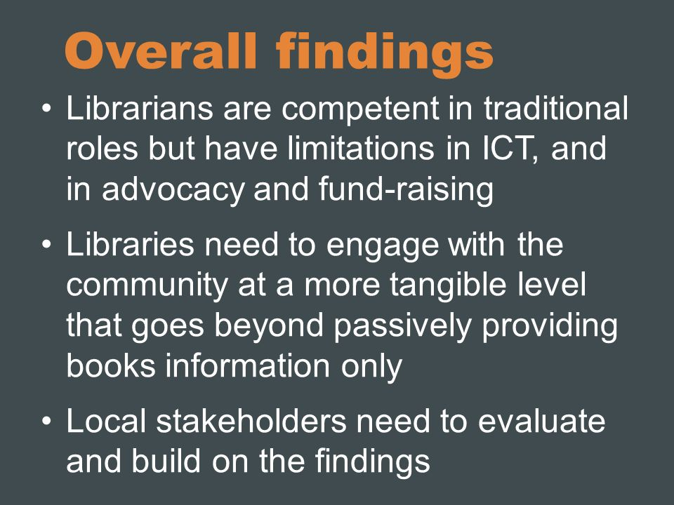 Overall findings Librarians are competent in traditional roles but have limitations in ICT, and in advocacy and fund-raising Libraries need to engage