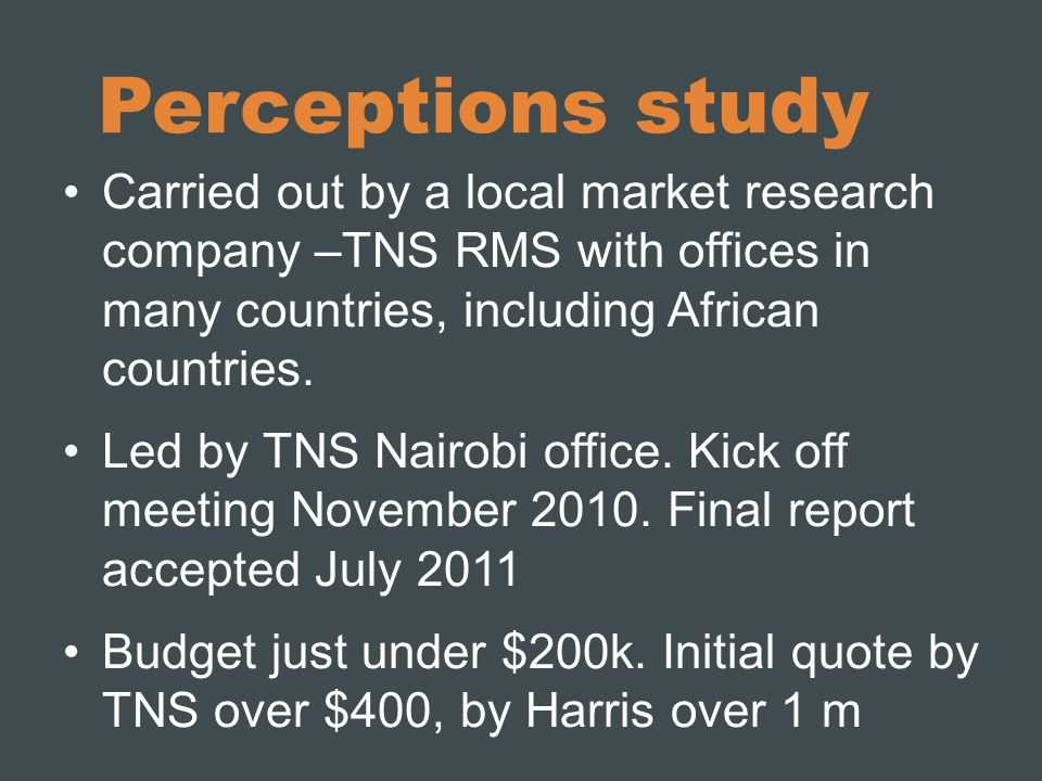 Perceptions study Carried out by a local market research company –TNS RMS with offices in many countries, including African countries. Led by TNS Nair