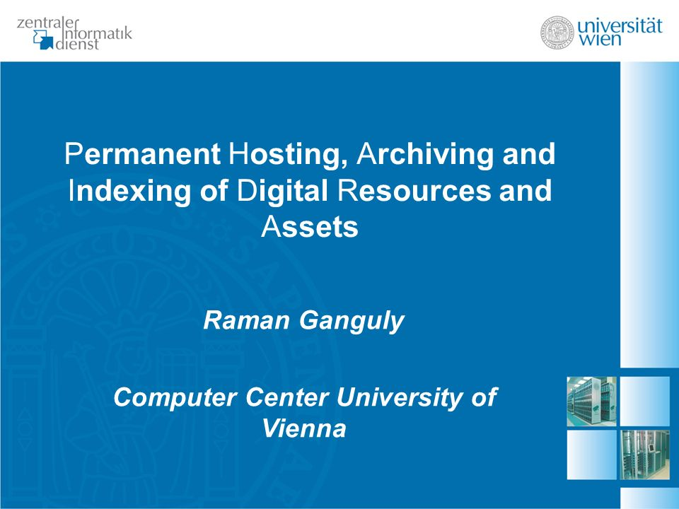 Permanent Hosting, Archiving and Indexing of Digital Resources and Assets Raman Ganguly Computer Center University of Vienna