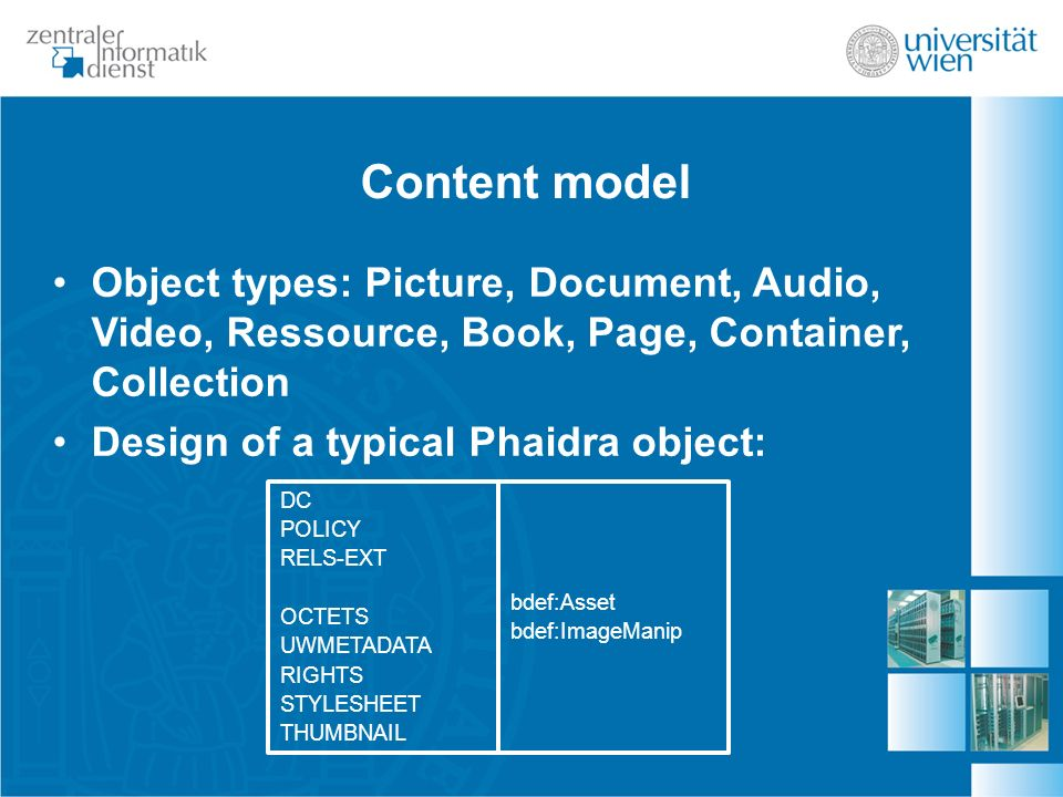 Content model Object types: Picture, Document, Audio, Video, Ressource, Book, Page, Container, Collection Design of a typical Phaidra object: DC POLICY RELS-EXT OCTETS UWMETADATA RIGHTS STYLESHEET THUMBNAIL bdef:Asset bdef:ImageManip