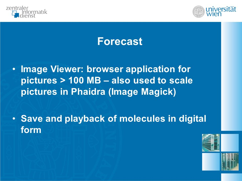 Forecast Image Viewer: browser application for pictures > 100 MB – also used to scale pictures in Phaidra (Image Magick) Save and playback of molecules in digital form