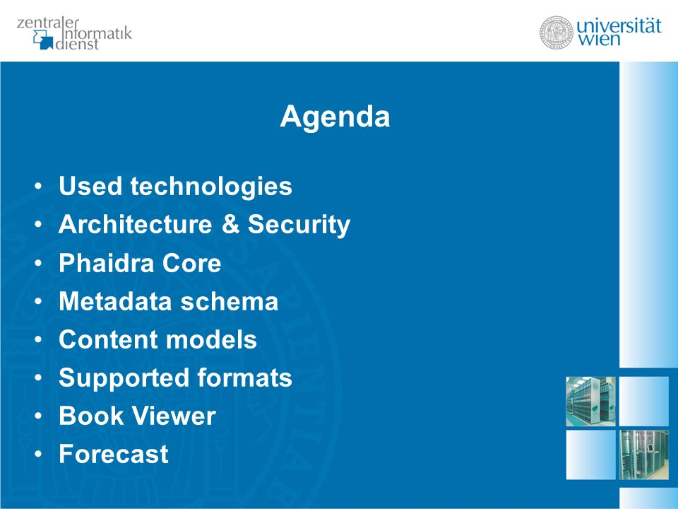 Agenda Used technologies Architecture & Security Phaidra Core Metadata schema Content models Supported formats Book Viewer Forecast