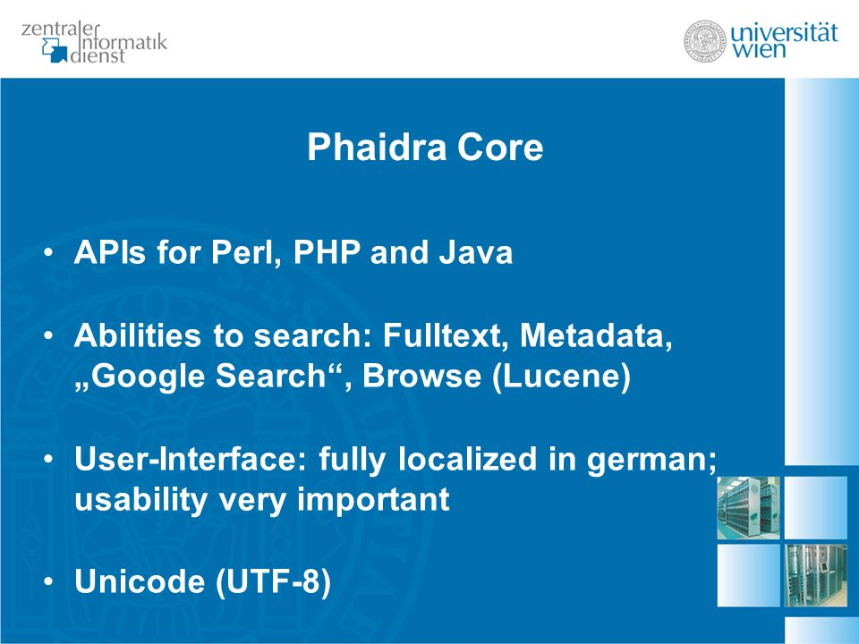 Phaidra Core APIs for Perl, PHP and Java Abilities to search: Fulltext, Metadata, Google Search, Browse (Lucene) User-Interface: fully localized in german; usability very important Unicode (UTF-8)