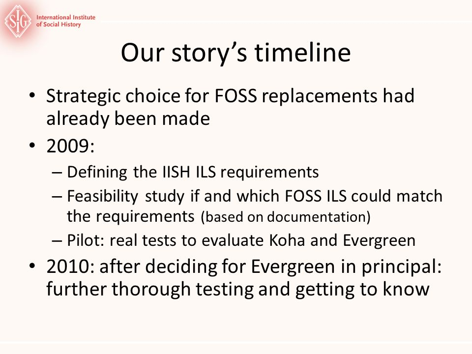 Our storys timeline Strategic choice for FOSS replacements had already been made 2009: – Defining the IISH ILS requirements – Feasibility study if and which FOSS ILS could match the requirements (based on documentation) – Pilot: real tests to evaluate Koha and Evergreen 2010: after deciding for Evergreen in principal: further thorough testing and getting to know