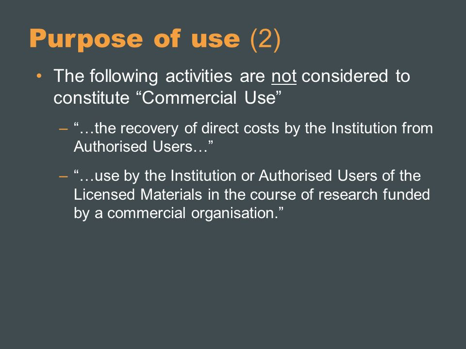 Purpose of use (2) The following activities are not considered to constitute Commercial Use –…the recovery of direct costs by the Institution from Authorised Users… –…use by the Institution or Authorised Users of the Licensed Materials in the course of research funded by a commercial organisation.