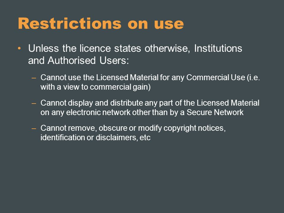 Restrictions on use Unless the licence states otherwise, Institutions and Authorised Users: –Cannot use the Licensed Material for any Commercial Use (i.e.