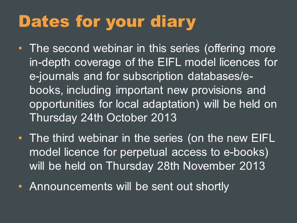 Dates for your diary The second webinar in this series (offering more in-depth coverage of the EIFL model licences for e-journals and for subscription databases/e- books, including important new provisions and opportunities for local adaptation) will be held on Thursday 24th October 2013 The third webinar in the series (on the new EIFL model licence for perpetual access to e-books) will be held on Thursday 28th November 2013 Announcements will be sent out shortly