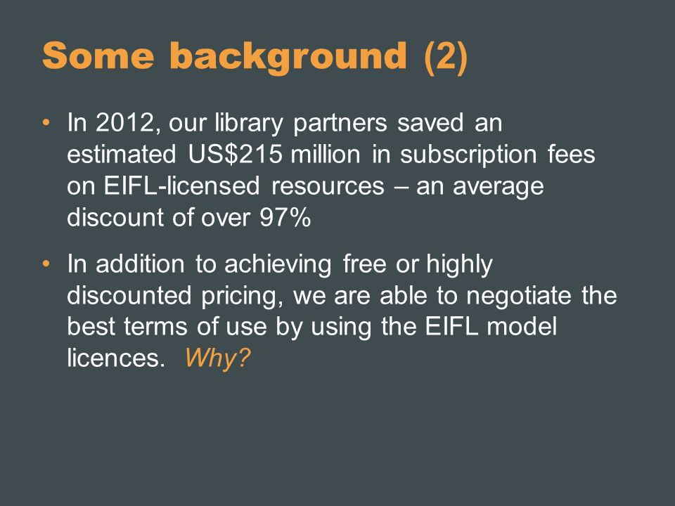 Some background (2) In 2012, our library partners saved an estimated US$215 million in subscription fees on EIFL-licensed resources – an average discount of over 97% In addition to achieving free or highly discounted pricing, we are able to negotiate the best terms of use by using the EIFL model licences.