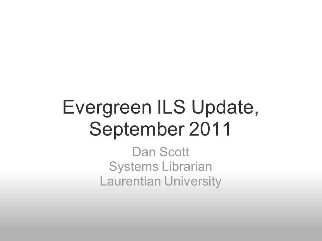 Evergreen ILS Update, September 2011 Dan Scott Systems Librarian Laurentian University
