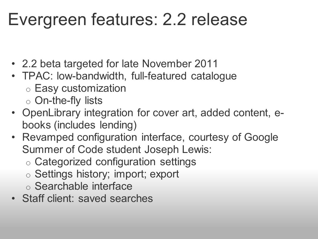 Evergreen features: 2.2 release 2.2 beta targeted for late November 2011 TPAC: low-bandwidth, full-featured catalogue o Easy customization o On-the-fl