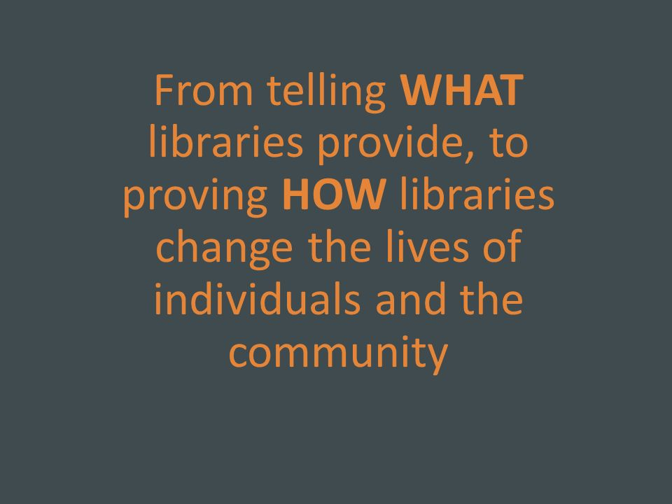 From telling WHAT libraries provide, to proving HOW libraries change the lives of individuals and the community