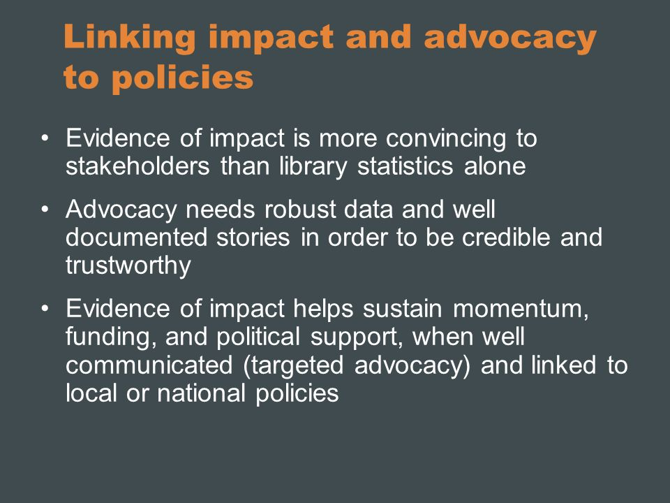 Linking impact and advocacy to policies Evidence of impact is more convincing to stakeholders than library statistics alone Advocacy needs robust data and well documented stories in order to be credible and trustworthy Evidence of impact helps sustain momentum, funding, and political support, when well communicated (targeted advocacy) and linked to local or national policies
