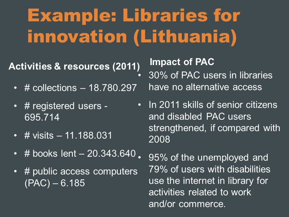 Example: Libraries for innovation (Lithuania) Activities & resources (2011) # collections – 18.780.297 # registered users - 695.714 # visits – 11.188.031 # books lent – 20.343.640 # public access computers (PAC) – 6.185 Impact of PAC 30% of PAC users in libraries have no alternative access In 2011 skills of senior citizens and disabled PAC users strengthened, if compared with 2008 95% of the unemployed and 79% of users with disabilities use the internet in library for activities related to work and/or commerce.