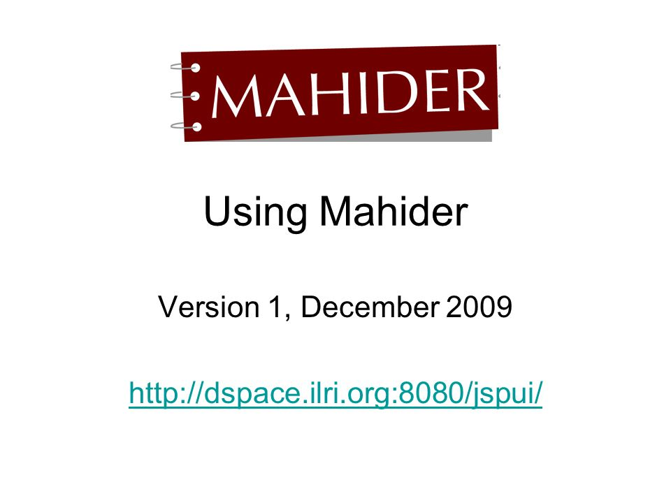 Using Mahider Version 1, December 2009 http://dspace.ilri.org:8080/jspui/