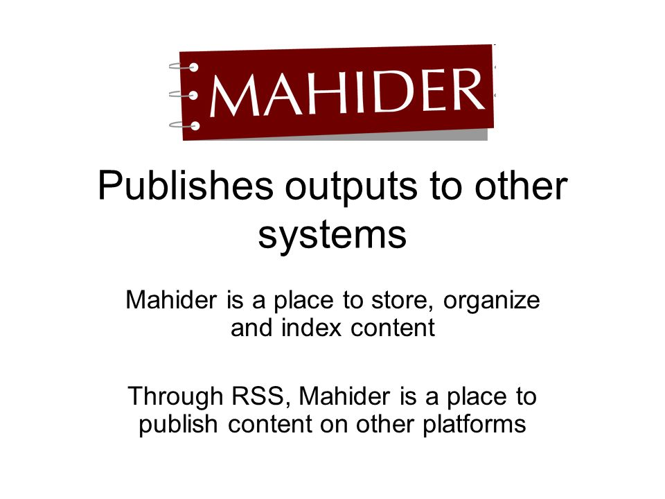 Publishes outputs to other systems Mahider is a place to store, organize and index content Through RSS, Mahider is a place to publish content on other platforms