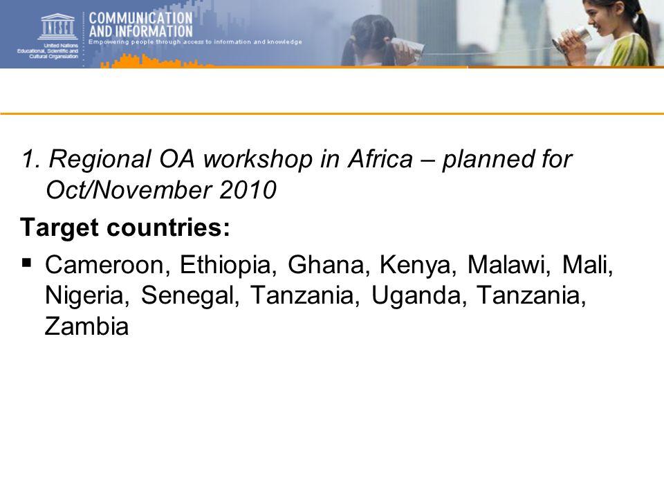 1. Regional OA workshop in Africa – planned for Oct/November 2010 Target countries: Cameroon, Ethiopia, Ghana, Kenya, Malawi, Mali, Nigeria, Senegal,