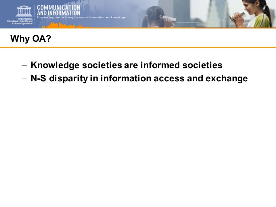 Why OA? –Knowledge societies are informed societies –N-S disparity in information access and exchange
