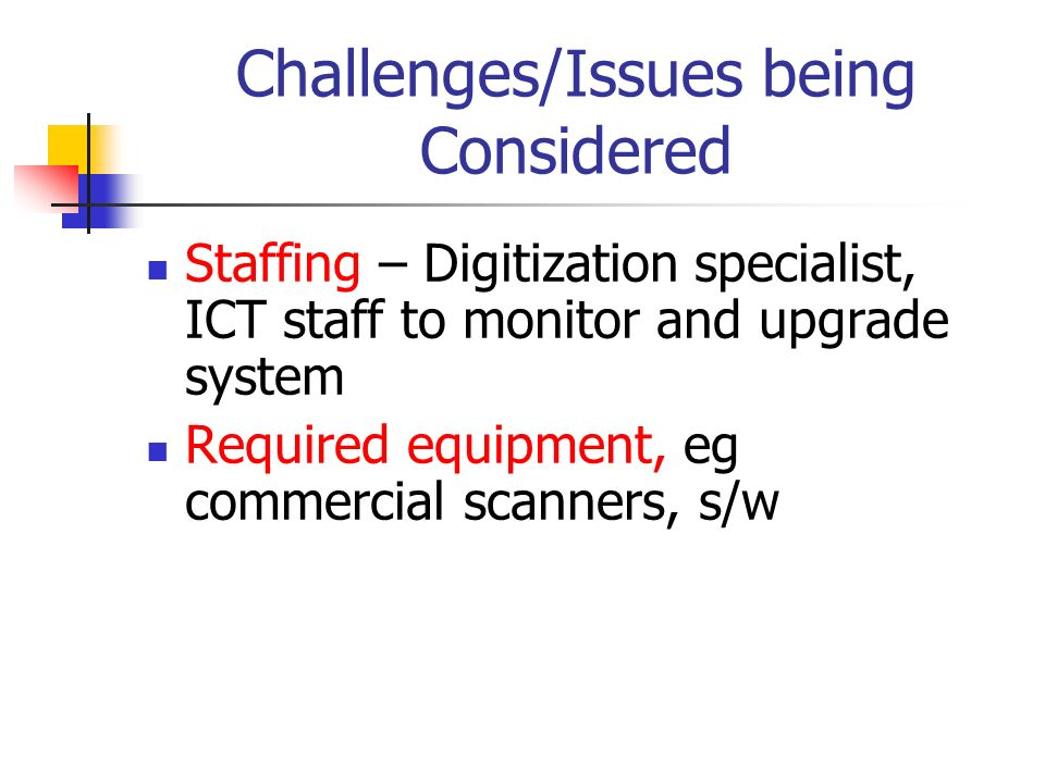 Challenges/Issues being Considered Staffing – Digitization specialist, ICT staff to monitor and upgrade system Required equipment, eg commercial scann