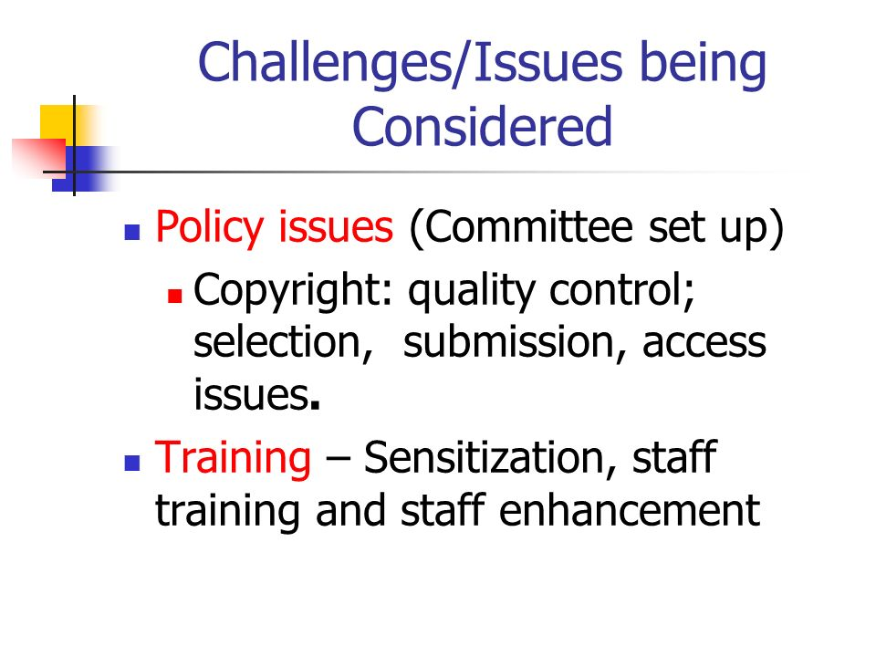 Challenges/Issues being Considered Policy issues (Committee set up) Copyright: quality control; selection, submission, access issues. Training – Sensi