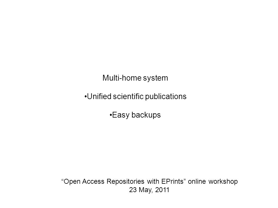 Open Access Repositories with EPrints online workshop 23 May, 2011 Multi-home system Unified scientific publications Easy backups
