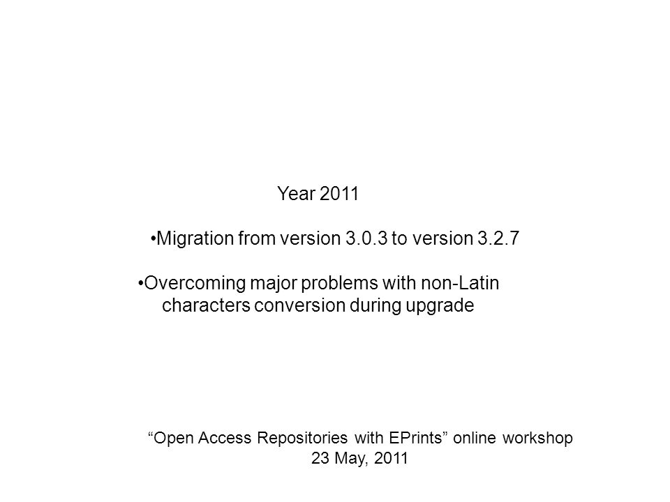 Open Access Repositories with EPrints online workshop 23 May, 2011 Year 2011 Migration from version to version Overcoming major problems with non-Latin characters conversion during upgrade