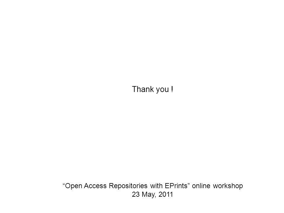 Open Access Repositories with EPrints online workshop 23 May, 2011 Thank you !