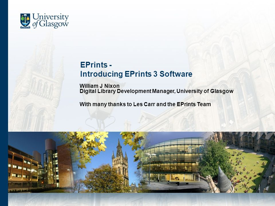 EPrints - Introducing EPrints 3 Software William J Nixon Digital Library Development Manager, University of Glasgow With many thanks to Les Carr and the EPrints Team