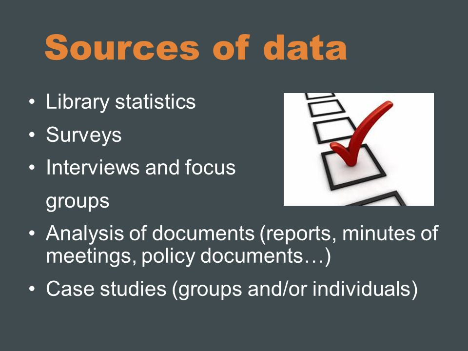 Sources of data Library statistics Surveys Interviews and focus groups Analysis of documents (reports, minutes of meetings, policy documents…) Case studies (groups and/or individuals)