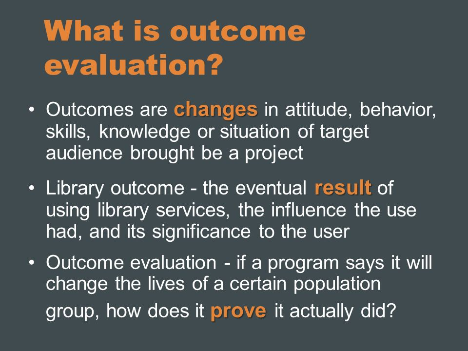 What is outcome evaluation? changesOutcomes are changes in attitude, behavior, skills, knowledge or situation of target audience brought be a project
