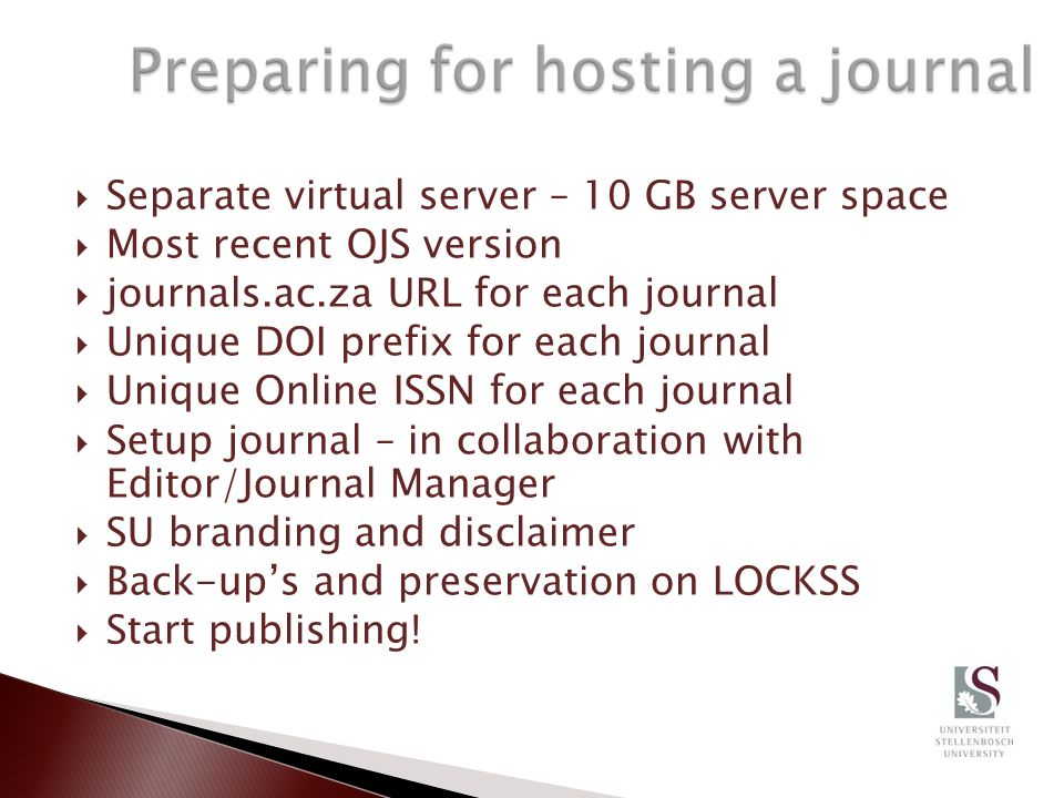 Separate virtual server – 10 GB server space Most recent OJS version journals.ac.za URL for each journal Unique DOI prefix for each journal Unique Online ISSN for each journal Setup journal – in collaboration with Editor/Journal Manager SU branding and disclaimer Back-ups and preservation on LOCKSS Start publishing!