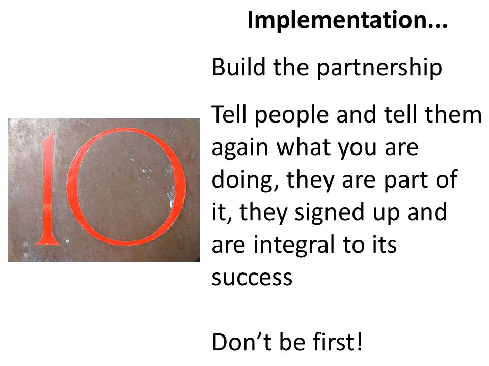 Implementation... Build the partnership Tell people and tell them again what you are doing, they are part of it, they signed up and are integral to it