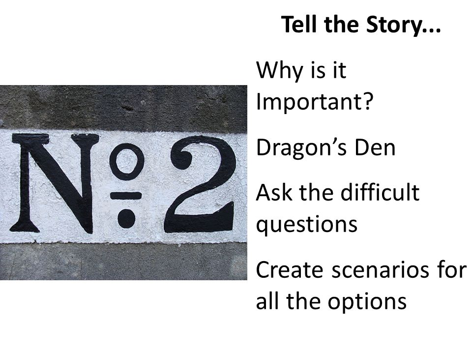 Tell the Story... Why is it Important? Dragons Den Ask the difficult questions Create scenarios for all the options