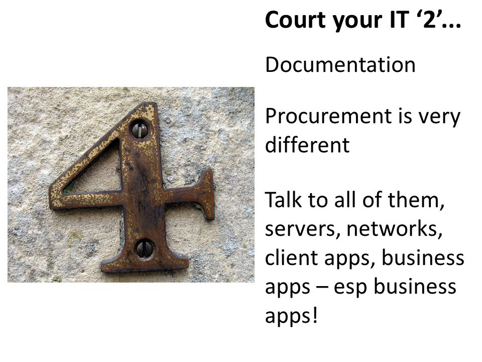 Court your IT 2... Documentation Procurement is very different Talk to all of them, servers, networks, client apps, business apps – esp business apps!
