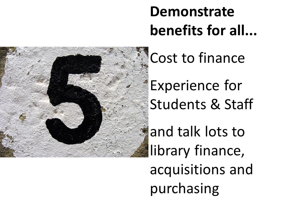 Demonstrate benefits for all... Cost to finance Experience for Students & Staff and talk lots to library finance, acquisitions and purchasing
