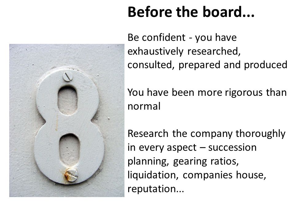 Before the board... Be confident - you have exhaustively researched, consulted, prepared and produced You have been more rigorous than normal Research