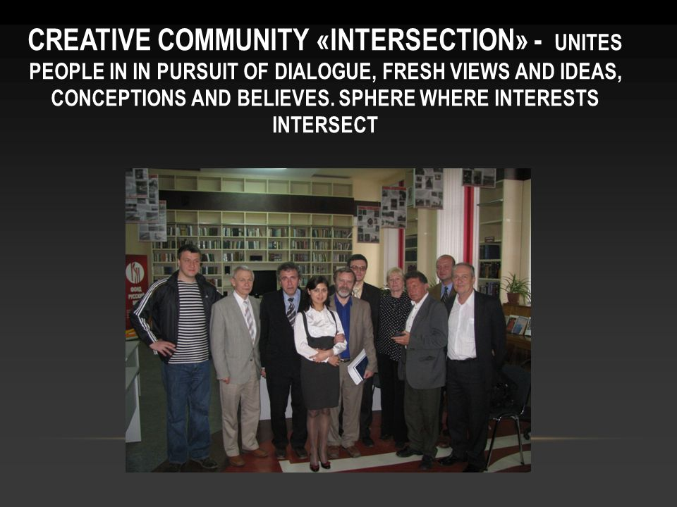 CREATIVE COMMUNITY «INTERSECTION» - UNITES PEOPLE IN IN PURSUIT OF DIALOGUE, FRESH VIEWS AND IDEAS, CONCEPTIONS AND BELIEVES.