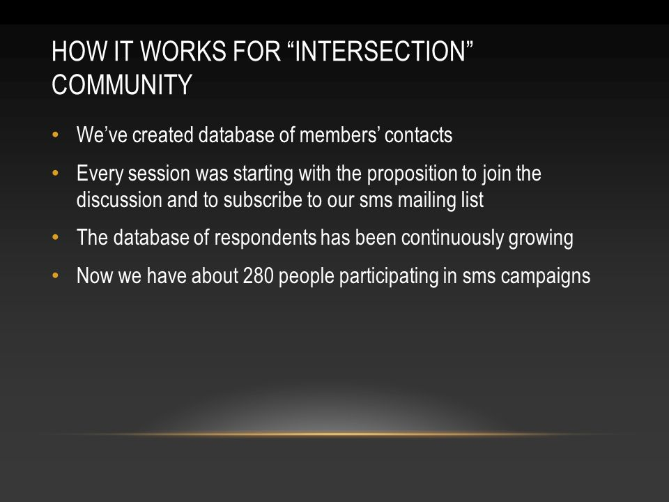 HOW IT WORKS FOR INTERSECTION COMMUNITY Weve created database of members contacts Every session was starting with the proposition to join the discussion and to subscribe to our sms mailing list The database of respondents has been continuously growing Now we have about 280 people participating in sms campaigns