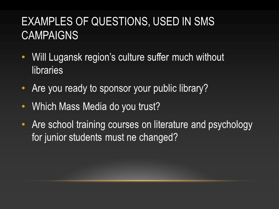 EXAMPLES OF QUESTIONS, USED IN SMS CAMPAIGNS Will Lugansk regions culture suffer much without libraries Are you ready to sponsor your public library.
