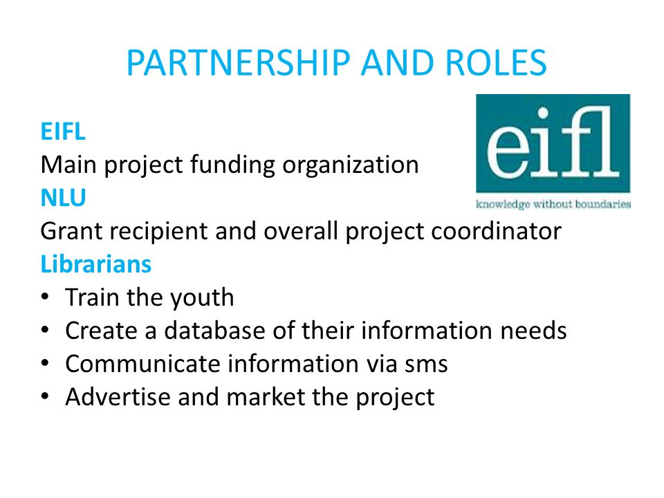 PARTNERSHIP AND ROLES EIFL Main project funding organization NLU Grant recipient and overall project coordinator Librarians Train the youth Create a database of their information needs Communicate information via sms Advertise and market the project