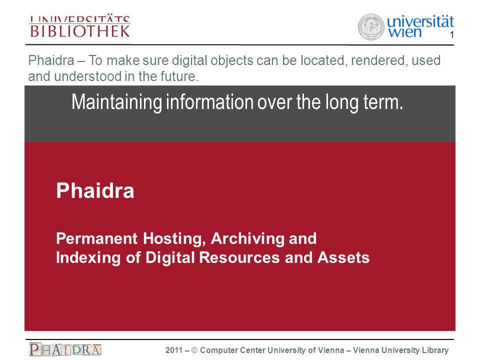 Phaidra 2011 – © Computer Center University of Vienna – Vienna University Library 1 Maintaining information over the long term.