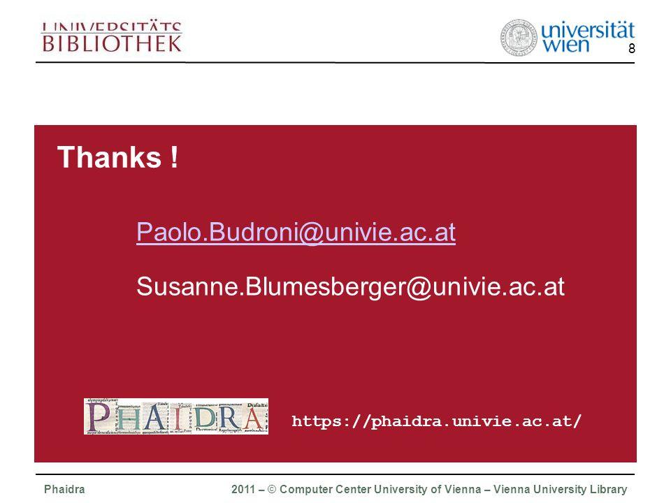 Phaidra 2011 – © Computer Center University of Vienna – Vienna University Library 8 Paolo.Budroni@univie.ac.at Susanne.Blumesberger@univie.ac.at https://phaidra.univie.ac.at/ Thanks !