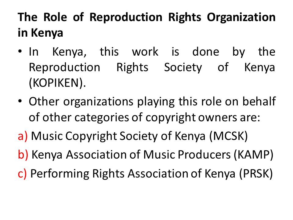The Role of Reproduction Rights Organization in Kenya In Kenya, this work is done by the Reproduction Rights Society of Kenya (KOPIKEN). Other organiz