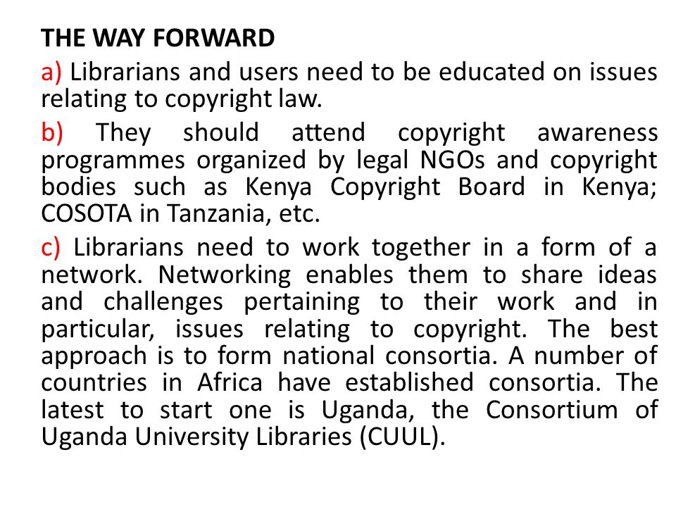 THE WAY FORWARD a) Librarians and users need to be educated on issues relating to copyright law. b) They should attend copyright awareness programmes