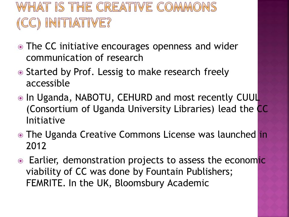 The CC initiative encourages openness and wider communication of research Started by Prof. Lessig to make research freely accessible In Uganda, NABOTU