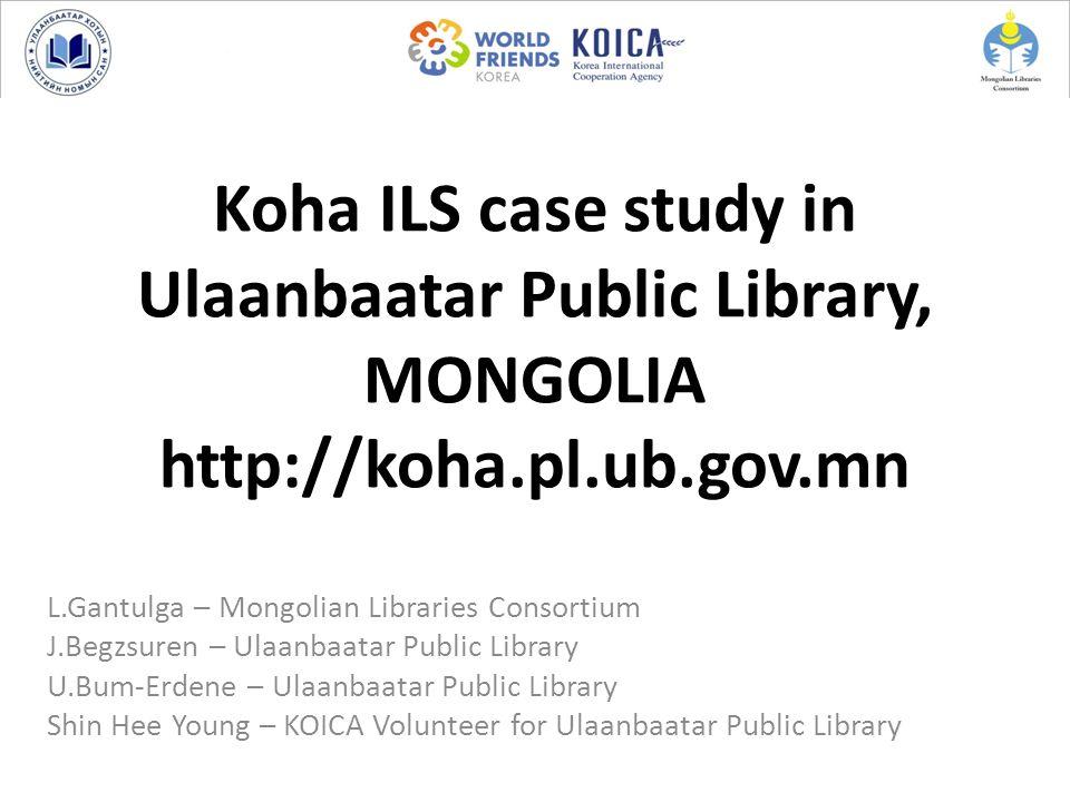 Koha ILS case study in Ulaanbaatar Public Library, MONGOLIA http://koha.pl.ub.gov.mn L.Gantulga – Mongolian Libraries Consortium J.Begzsuren – Ulaanba