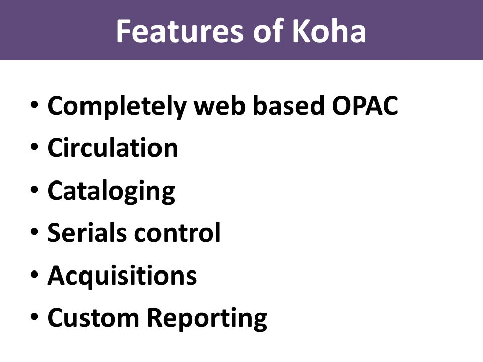 Features of Koha Completely web based OPAC Circulation Cataloging Serials control Acquisitions Custom Reporting