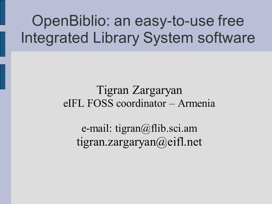 OpenBiblio: an easy-to-use free Integrated Library System software Tigran Zargaryan eIFL FOSS coordinator – Armenia e-mail: tigran@flib.sci.am tigran.