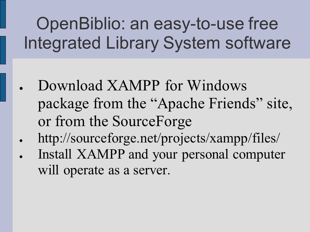 OpenBiblio: an easy-to-use free Integrated Library System software Download XAMPP for Windows package from the Apache Friends site, or from the Source