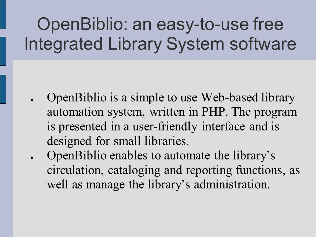 OpenBiblio: an easy-to-use free Integrated Library System software OpenBiblio is a simple to use Web-based library automation system, written in PHP.