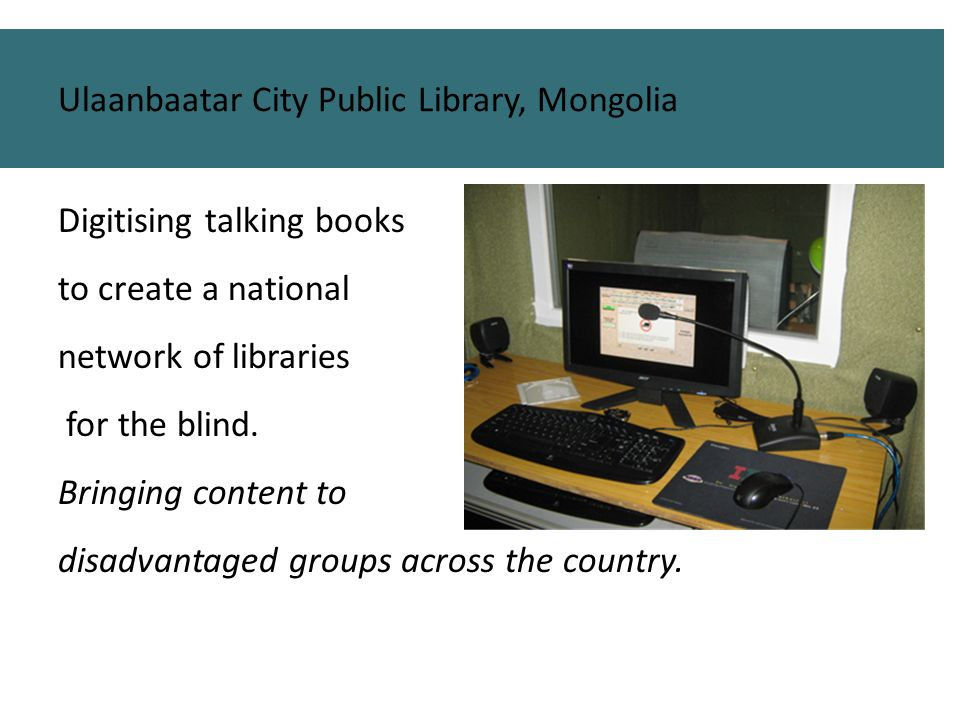 Digitising talking books to create a national network of libraries for the blind. Bringing content to disadvantaged groups across the country. Ulaanba